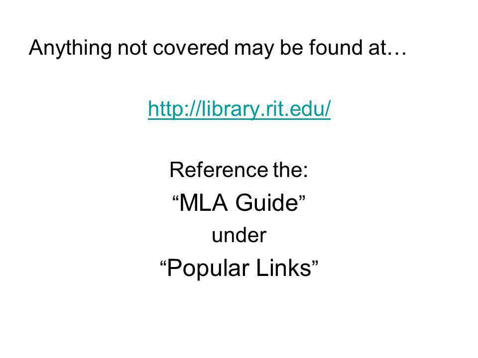 Anything not covered may be found at… http://library.rit.edu/ Reference the: MLA Guide under Popular Links