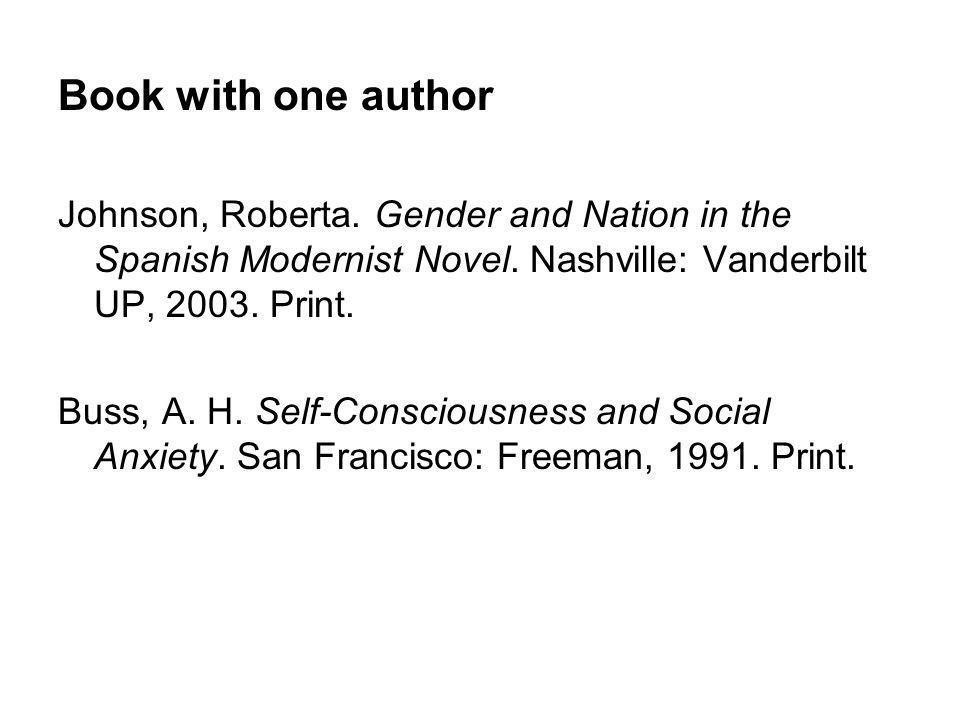 Book with one author Johnson, Roberta. Gender and Nation in the Spanish Modernist Novel. Nashville: Vanderbilt UP, 2003. Print. Buss, A. H. Self-Consc