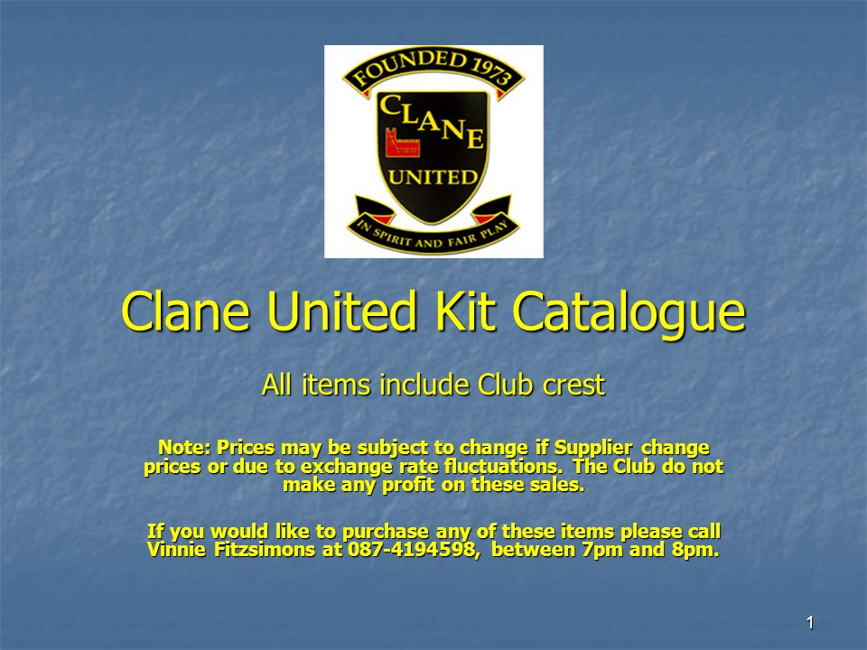 1 Clane United Kit Catalogue All items include Club crest Note: Prices may be subject to change if Supplier change prices or due to exchange rate fluc