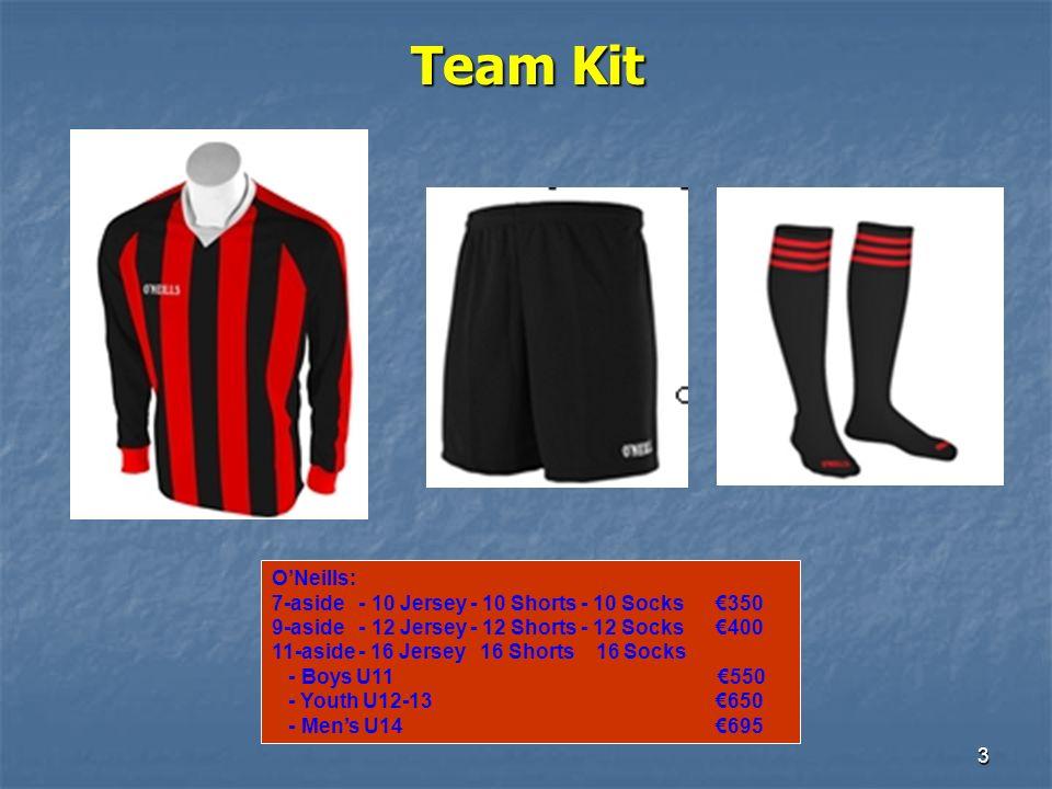 3 Team Kit ONeills: 7-aside - 10 Jersey - 10 Shorts - 10 Socks 350 9-aside - 12 Jersey - 12 Shorts - 12 Socks 400 11-aside - 16 Jersey 16 Shorts 16 Socks - Boys U11 550 - Youth U12-13 650 - Mens U14 695