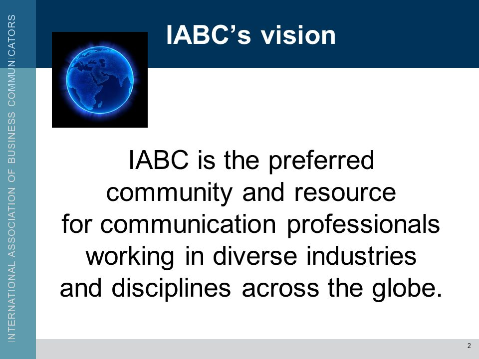 IABCs vision IABC is the preferred community and resource for communication professionals working in diverse industries and disciplines across the glo