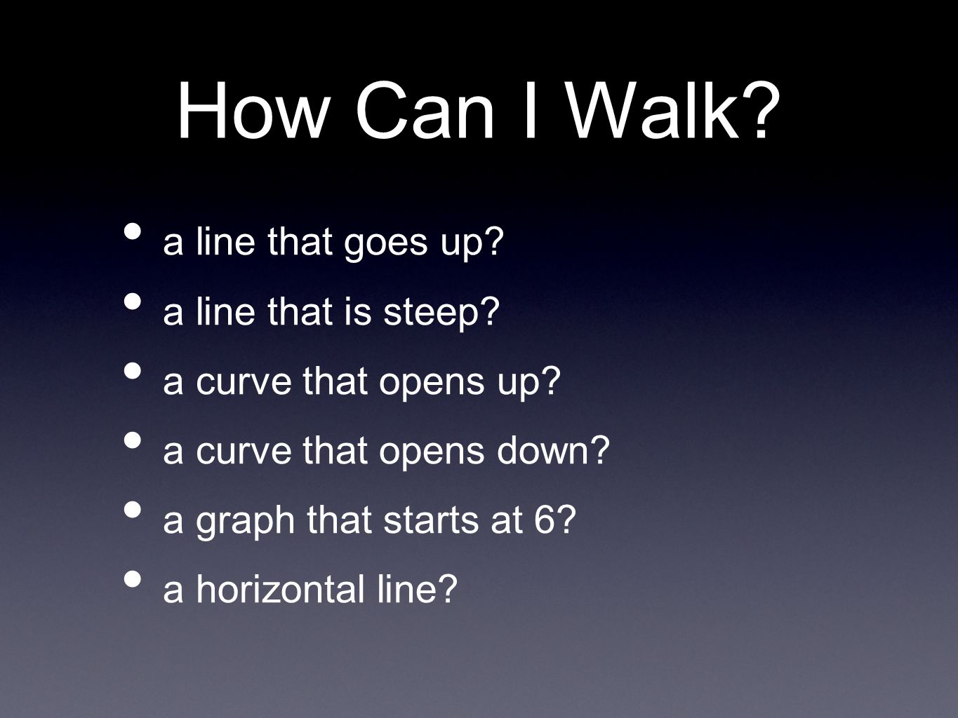 How Can I Walk? a line that goes up? a line that is steep? a curve that opens up? a curve that opens down? a graph that starts at 6? a horizontal line
