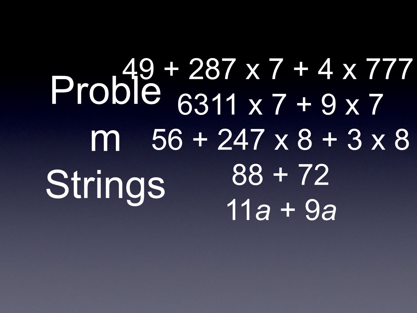 Proble m Strings 49 + 287 x 7 + 4 x 777 + 6311 x 7 + 9 x 7 56 + 247 x 8 + 3 x 8 88 + 72 11a + 9a