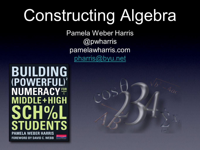 Constructing Algebra Pamela Weber Harris @pwharris pamelawharris.com pharris@byu.net