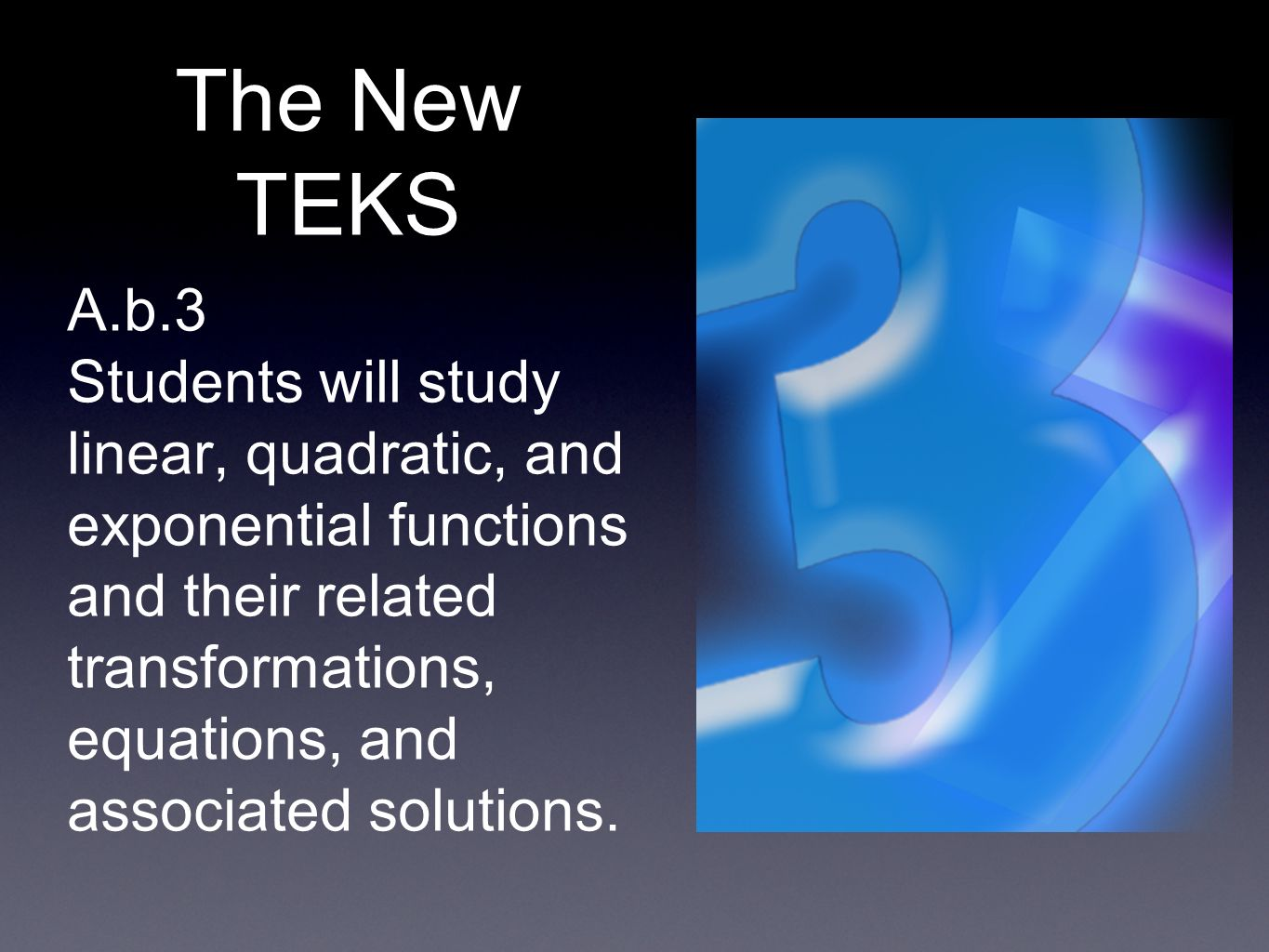 The New TEKS A.b.3 Students will study linear, quadratic, and exponential functions and their related transformations, equations, and associated solut