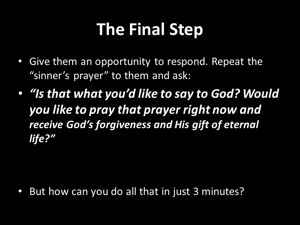 The Final Step Give them an opportunity to respond. Repeat the sinners prayer to them and ask: Is that what youd like to say to God? Would you like to