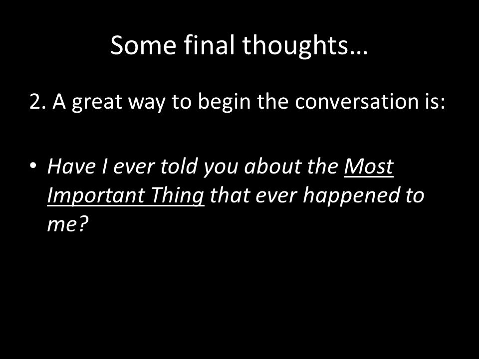 Some final thoughts… 2. A great way to begin the conversation is: Have I ever told you about the Most Important Thing that ever happened to me?