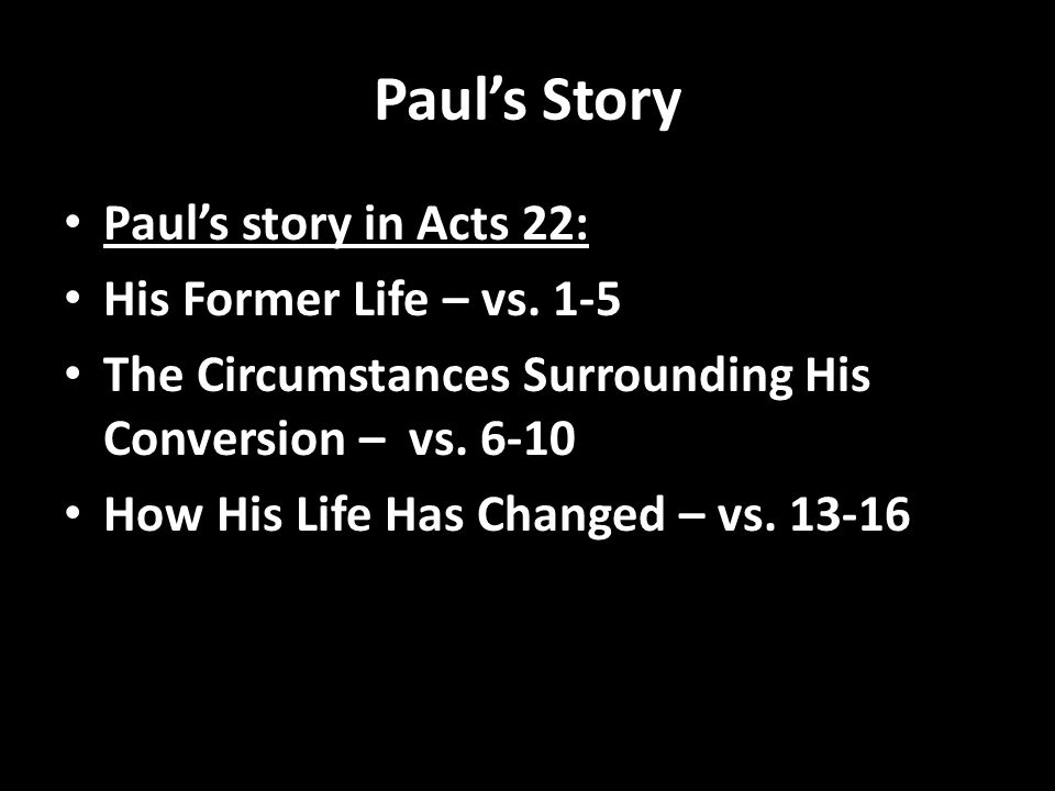 Pauls Story Pauls story in Acts 22: His Former Life – vs. 1-5 The Circumstances Surrounding His Conversion – vs. 6-10 How His Life Has Changed – vs. 1