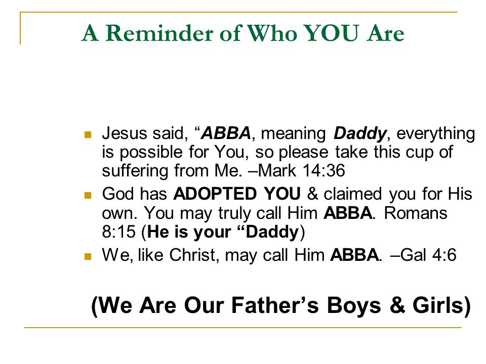 A Reminder of Who YOU Are Jesus said, ABBA, meaning Daddy, everything is possible for You, so please take this cup of suffering from Me.