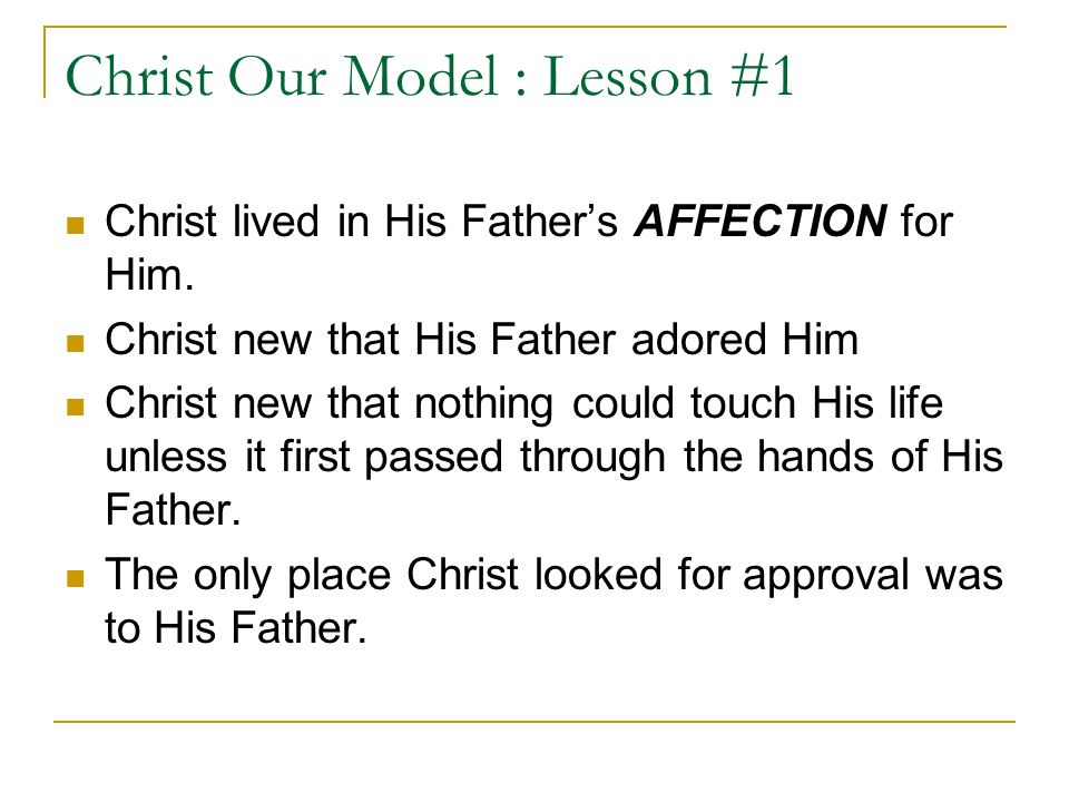 Christ Our Model : Lesson #1 Christ lived in His Fathers AFFECTION for Him.