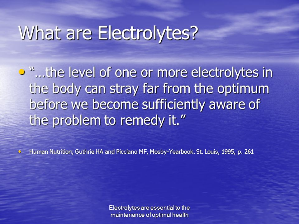 Electrolytes are essential to the maintenance of optimal health What are Electrolytes.