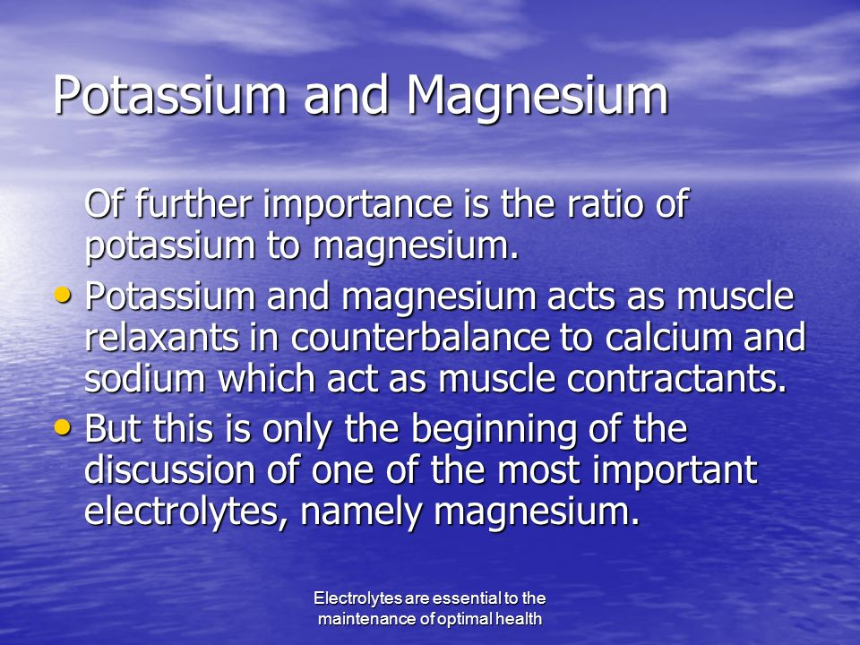 Electrolytes are essential to the maintenance of optimal health Potassium and Magnesium Of further importance is the ratio of potassium to magnesium.