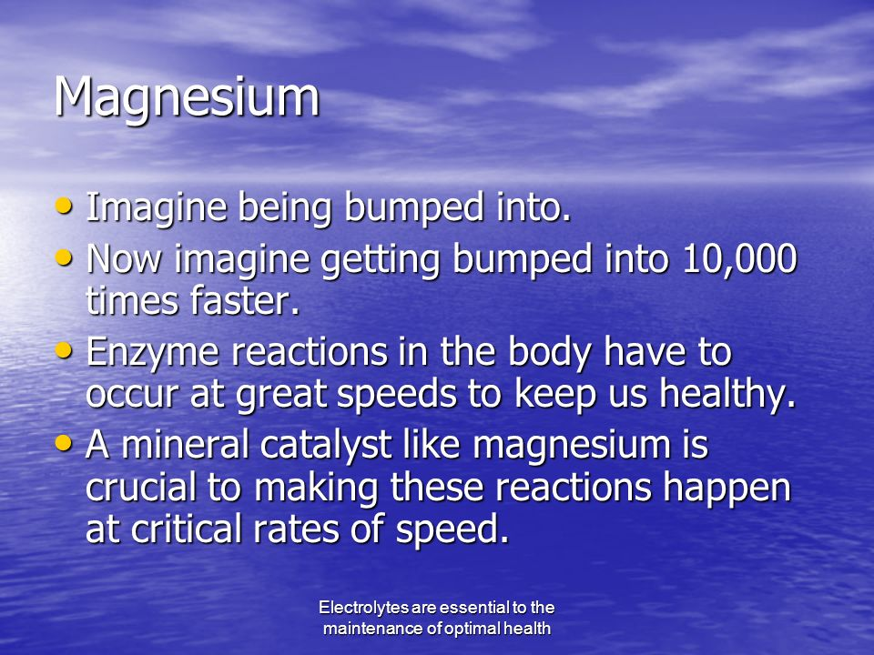 Electrolytes are essential to the maintenance of optimal health Magnesium Imagine being bumped into.