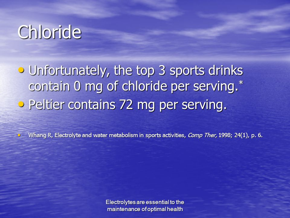 Electrolytes are essential to the maintenance of optimal health Chloride Unfortunately, the top 3 sports drinks contain 0 mg of chloride per serving.