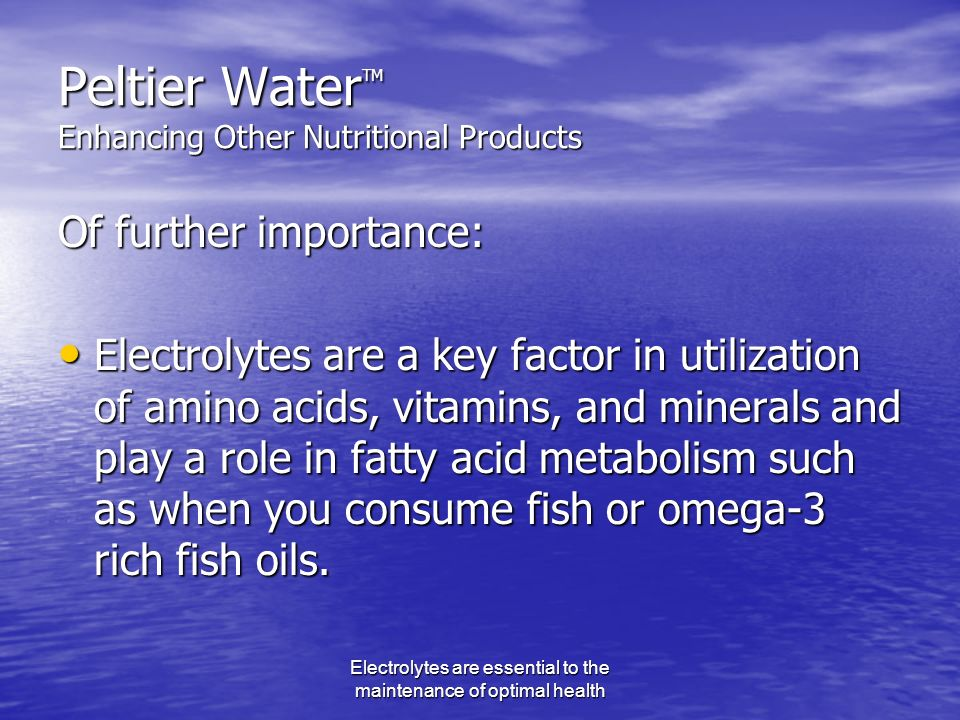 Electrolytes are essential to the maintenance of optimal health Peltier Water TM Enhancing Other Nutritional Products Of further importance: Electrolytes are a key factor in utilization of amino acids, vitamins, and minerals and play a role in fatty acid metabolism such as when you consume fish or omega-3 rich fish oils.