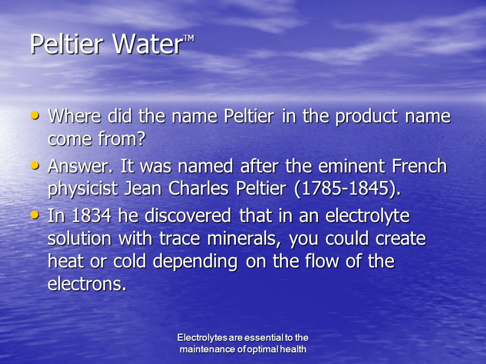 Electrolytes are essential to the maintenance of optimal health Peltier Water TM Where did the name Peltier in the product name come from.