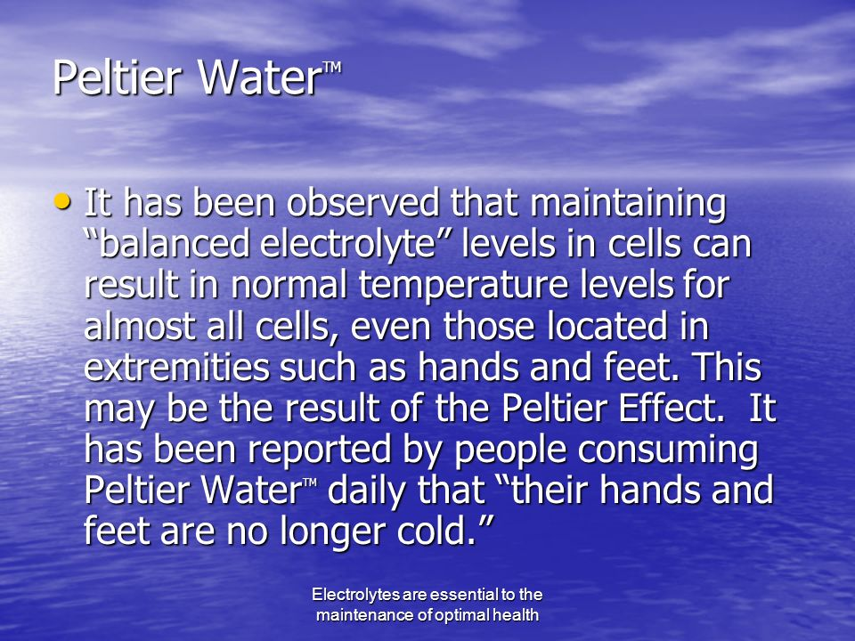 Electrolytes are essential to the maintenance of optimal health Peltier Water TM It has been observed that maintaining balanced electrolyte levels in cells can result in normal temperature levels for almost all cells, even those located in extremities such as hands and feet.