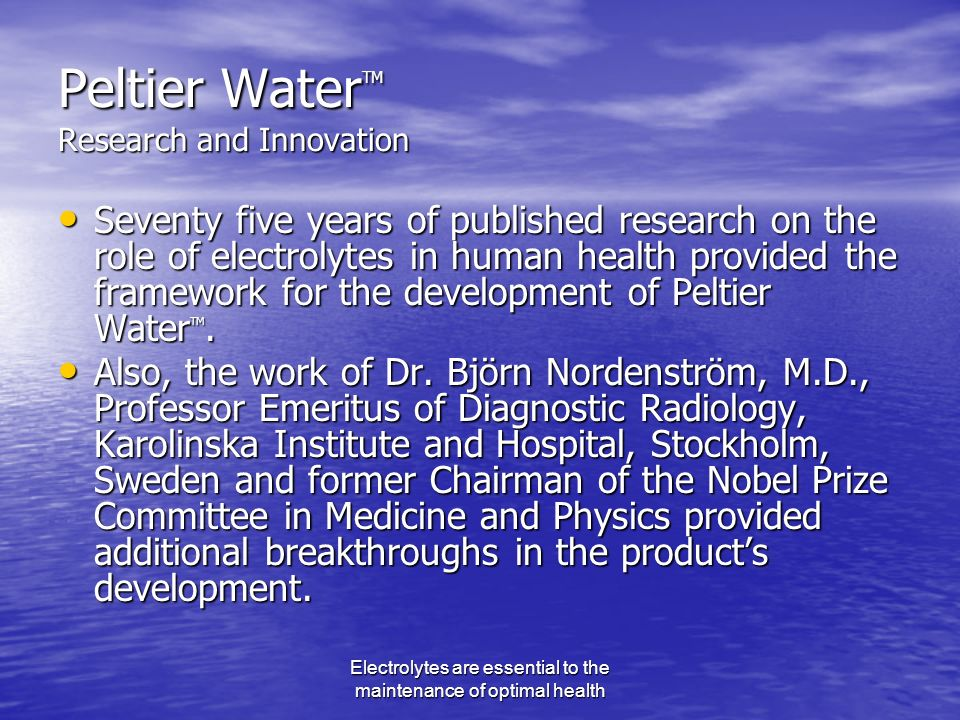 Electrolytes are essential to the maintenance of optimal health Peltier Water TM Research and Innovation Seventy five years of published research on the role of electrolytes in human health provided the framework for the development of Peltier Water TM.