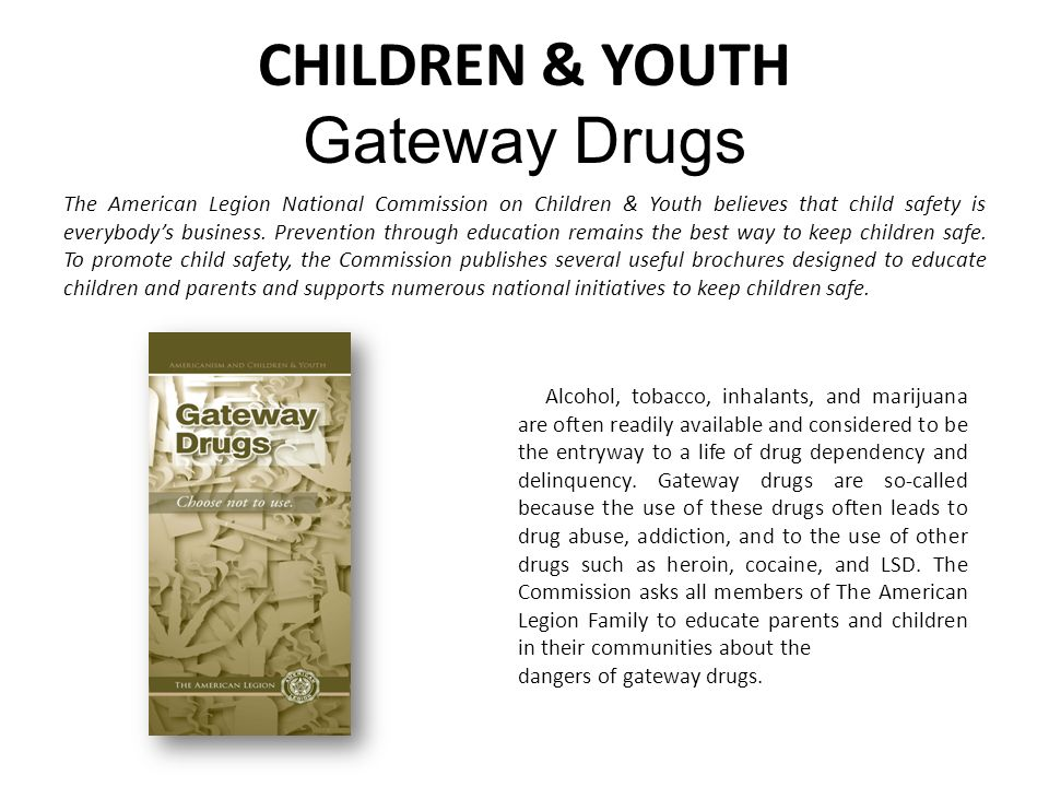 CHILDREN & YOUTH Gateway Drugs Alcohol, tobacco, inhalants, and marijuana are often readily available and considered to be the entryway to a life of drug dependency and delinquency.