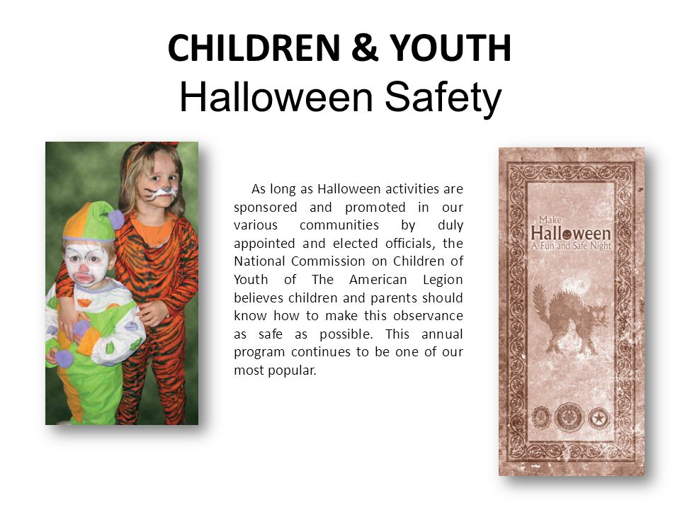 CHILDREN & YOUTH Halloween Safety As long as Halloween activities are sponsored and promoted in our various communities by duly appointed and elected officials, the National Commission on Children of Youth of The American Legion believes children and parents should know how to make this observance as safe as possible.