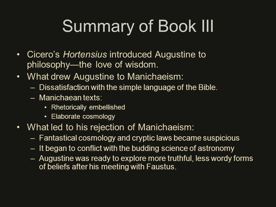 Summary of Book III Ciceros Hortensius introduced Augustine to philosophythe love of wisdom. What drew Augustine to Manichaeism: –Dissatisfaction with