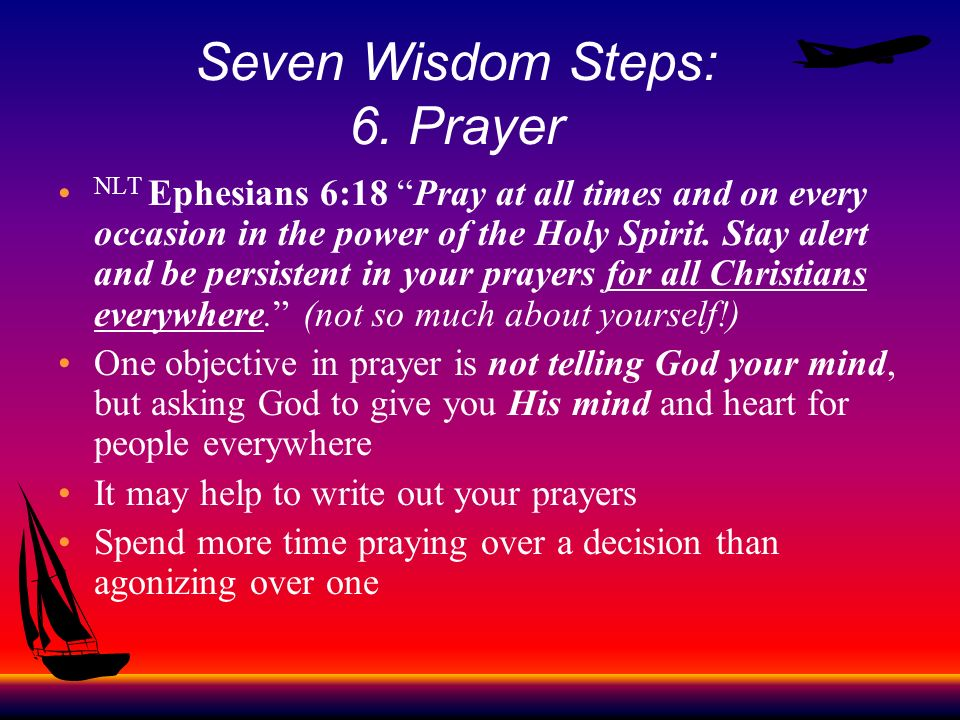 Seven Wisdom Steps: 6. Prayer NLT Ephesians 6:18 Pray at all times and on every occasion in the power of the Holy Spirit. Stay alert and be persistent