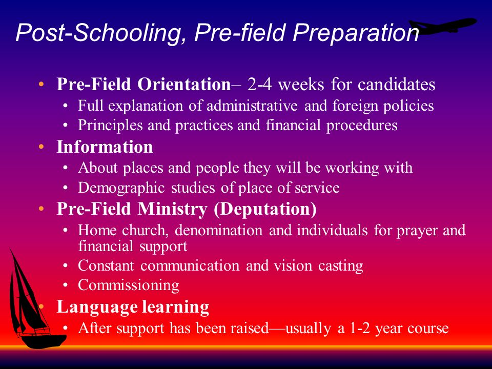 Post-Schooling, Pre-field Preparation Pre-Field Orientation– 2-4 weeks for candidates Full explanation of administrative and foreign policies Principl