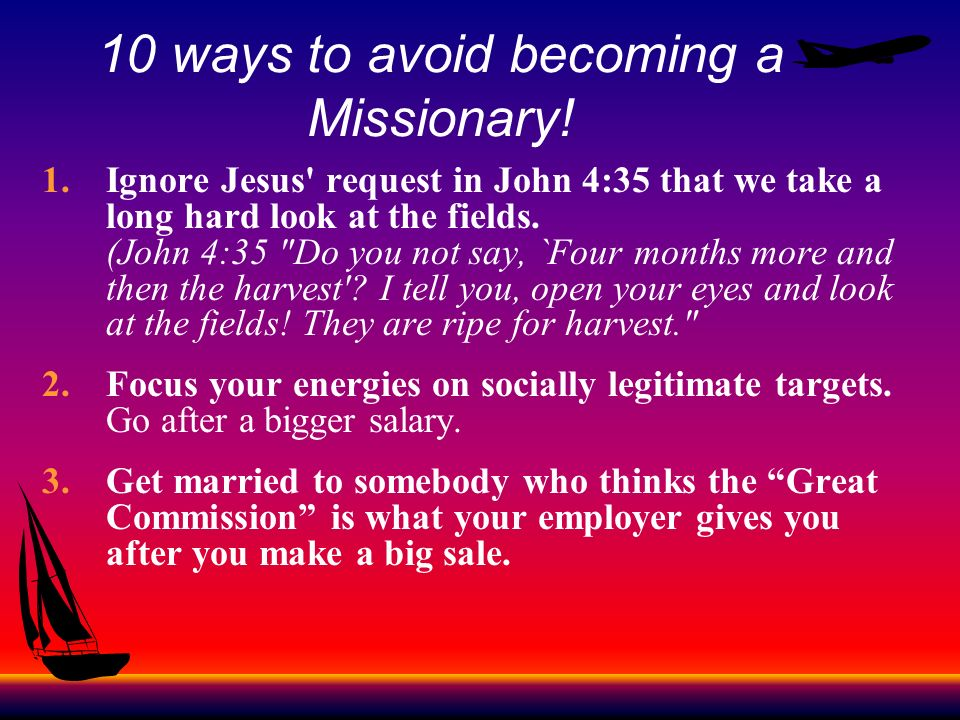 10 ways to avoid becoming a Missionary! 1.Ignore Jesus' request in John 4:35 that we take a long hard look at the fields. (John 4:35