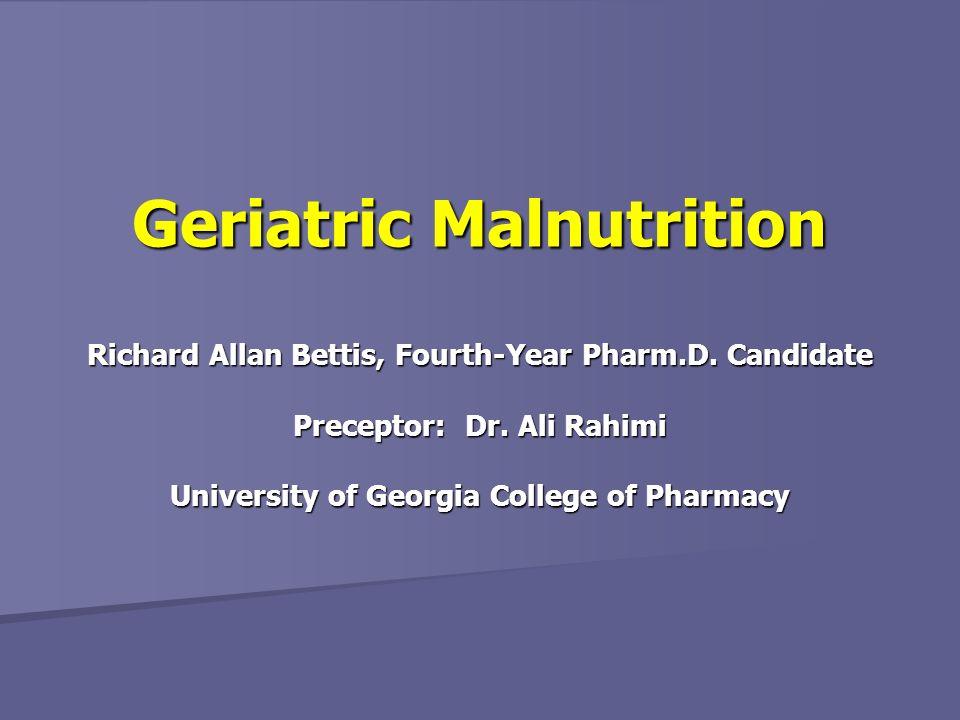 Richard Allan Bettis, Fourth-Year Pharm.D. Candidate Preceptor: Dr. Ali Rahimi University of Georgia College of Pharmacy Geriatric Malnutrition