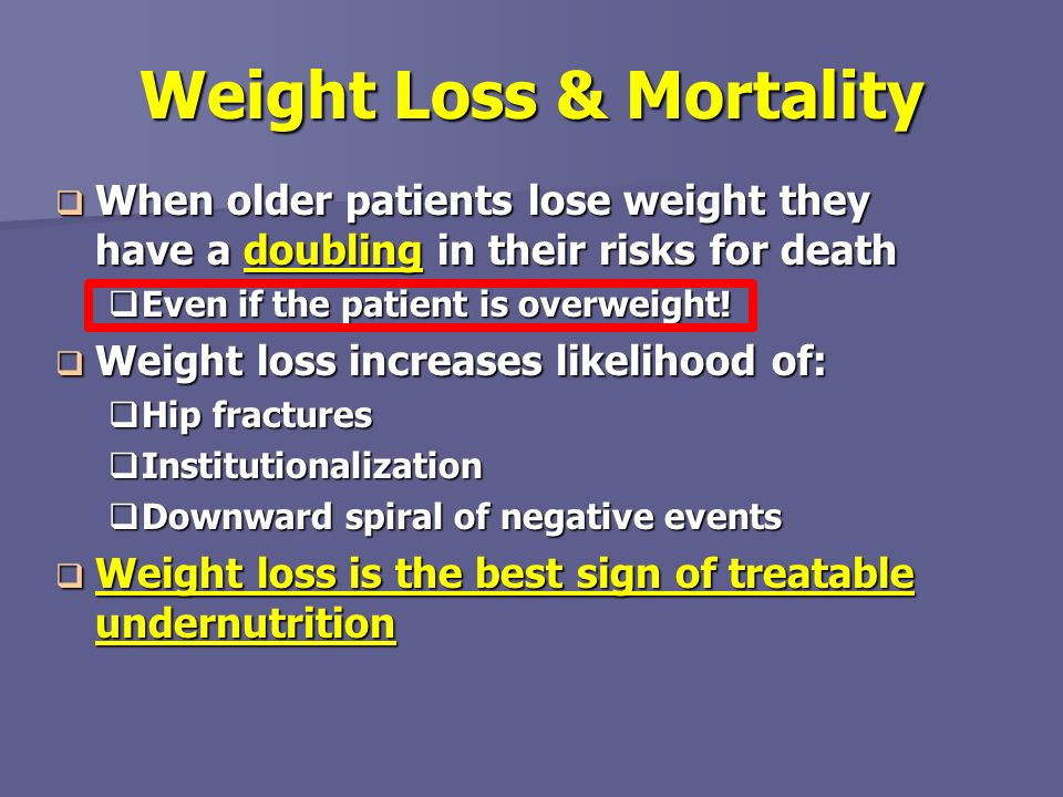 Weight Loss & Mortality When older patients lose weight they have a doubling in their risks for death When older patients lose weight they have a doub