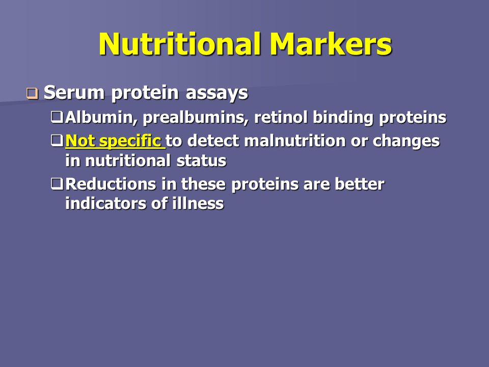 Nutritional Markers Serum protein assays Serum protein assays Albumin, prealbumins, retinol binding proteins Albumin, prealbumins, retinol binding pro