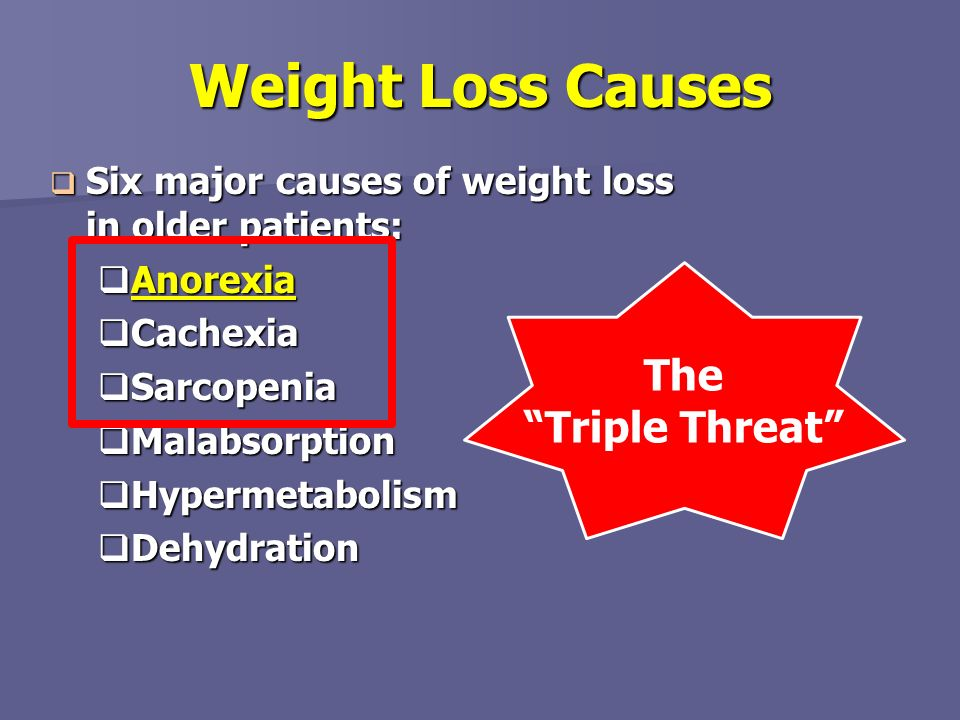 Weight Loss Causes Six major causes of weight loss in older patients: Six major causes of weight loss in older patients: Anorexia Anorexia Cachexia Ca
