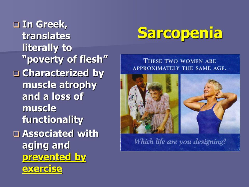 Sarcopenia In Greek, translates literally to poverty of flesh In Greek, translates literally to poverty of flesh Characterized by muscle atrophy and a