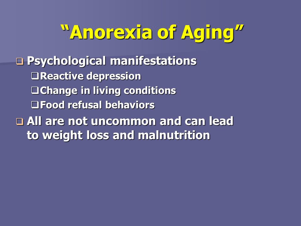 Anorexia of Aging Psychological manifestations Psychological manifestations Reactive depression Reactive depression Change in living conditions Change