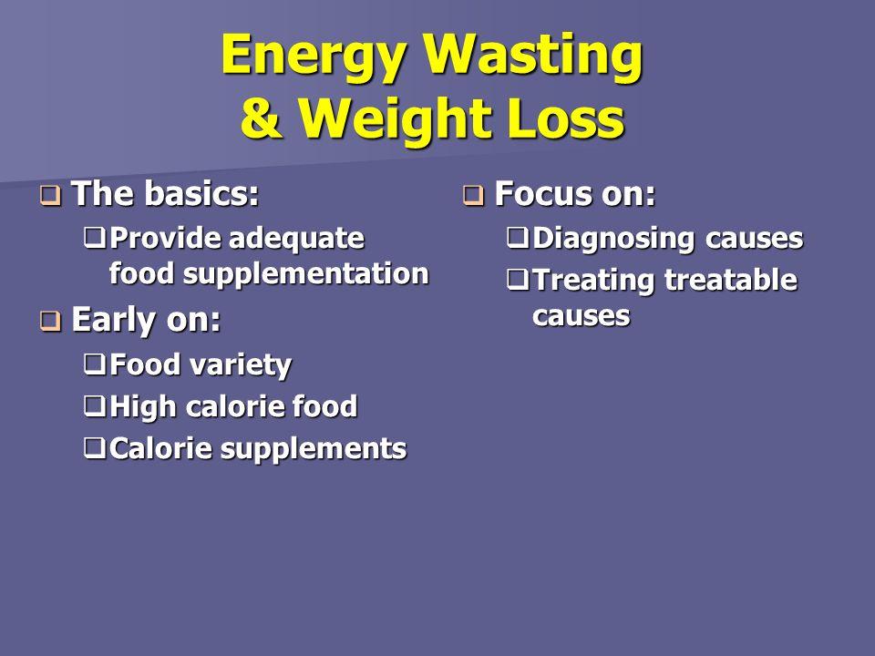 Energy Wasting & Weight Loss The basics: The basics: Provide adequate food supplementation Provide adequate food supplementation Early on: Early on: F