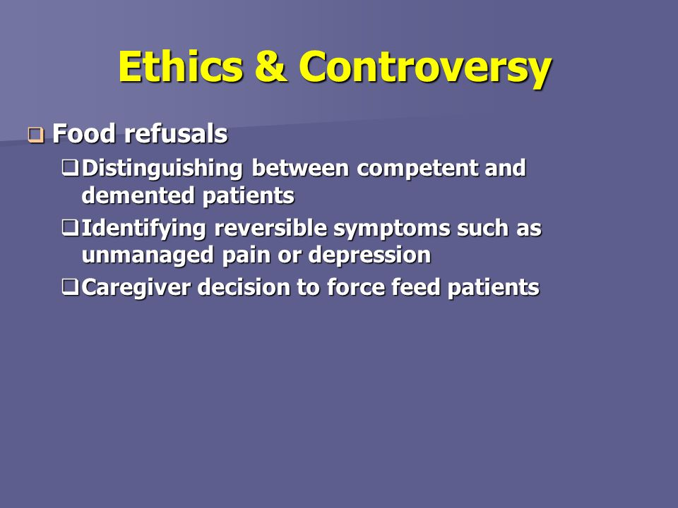 Ethics & Controversy Food refusals Food refusals Distinguishing between competent and demented patients Distinguishing between competent and demented