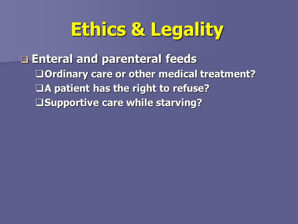 Ethics & Legality Enteral and parenteral feeds Enteral and parenteral feeds Ordinary care or other medical treatment? Ordinary care or other medical t
