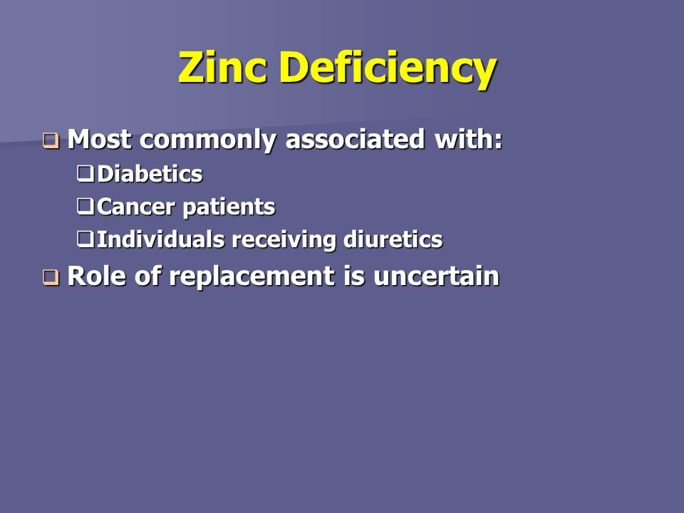 Zinc Deficiency Most commonly associated with: Most commonly associated with: Diabetics Diabetics Cancer patients Cancer patients Individuals receivin