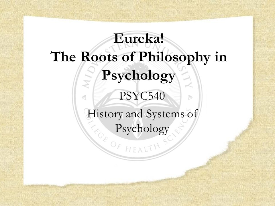 Eureka! The Roots of Philosophy in Psychology PSYC540 History and Systems of Psychology
