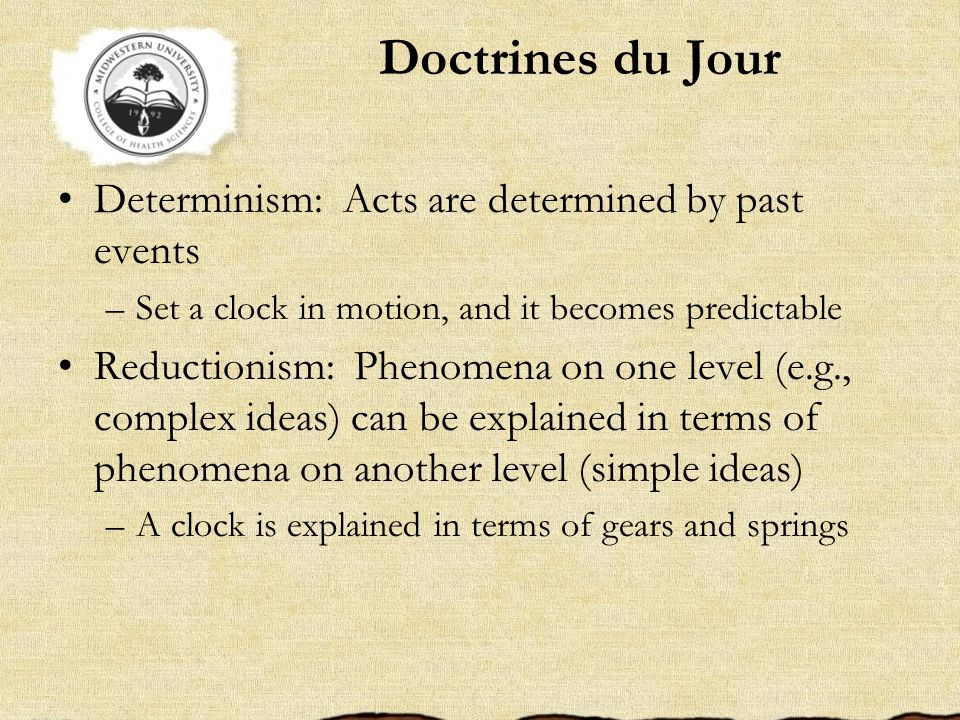 Doctrines du Jour Determinism: Acts are determined by past events –Set a clock in motion, and it becomes predictable Reductionism: Phenomena on one le