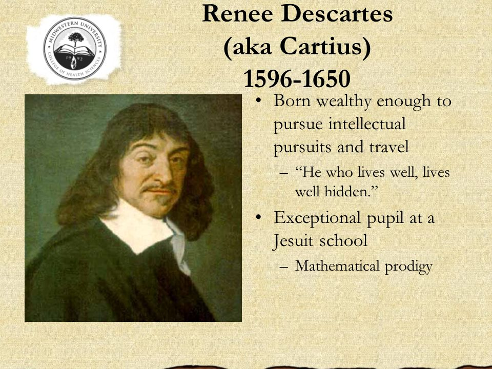 Renee Descartes (aka Cartius) 1596-1650 Born wealthy enough to pursue intellectual pursuits and travel –He who lives well, lives well hidden. Exceptio