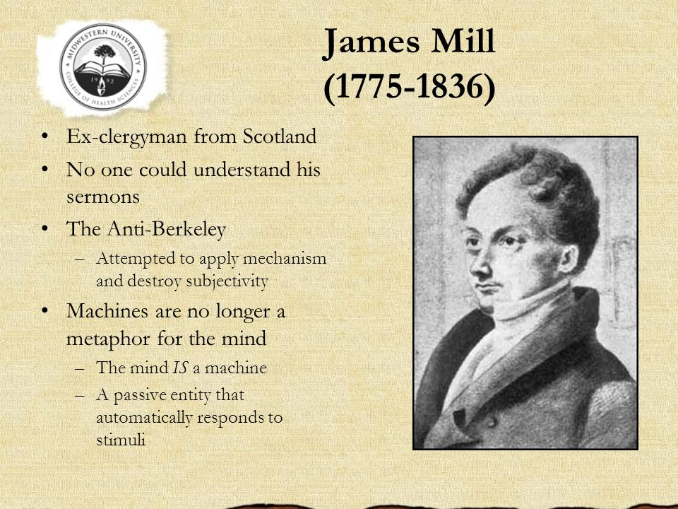 James Mill (1775-1836) Ex-clergyman from Scotland No one could understand his sermons The Anti-Berkeley –Attempted to apply mechanism and destroy subj