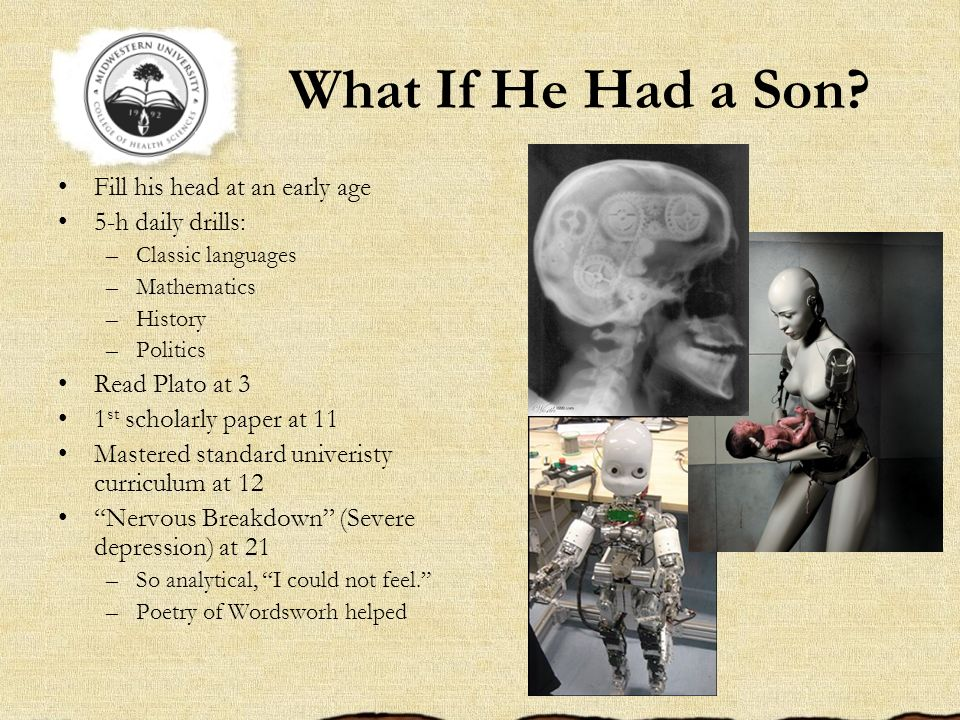 What If He Had a Son? Fill his head at an early age 5-h daily drills: –Classic languages –Mathematics –History –Politics Read Plato at 3 1 st scholarl