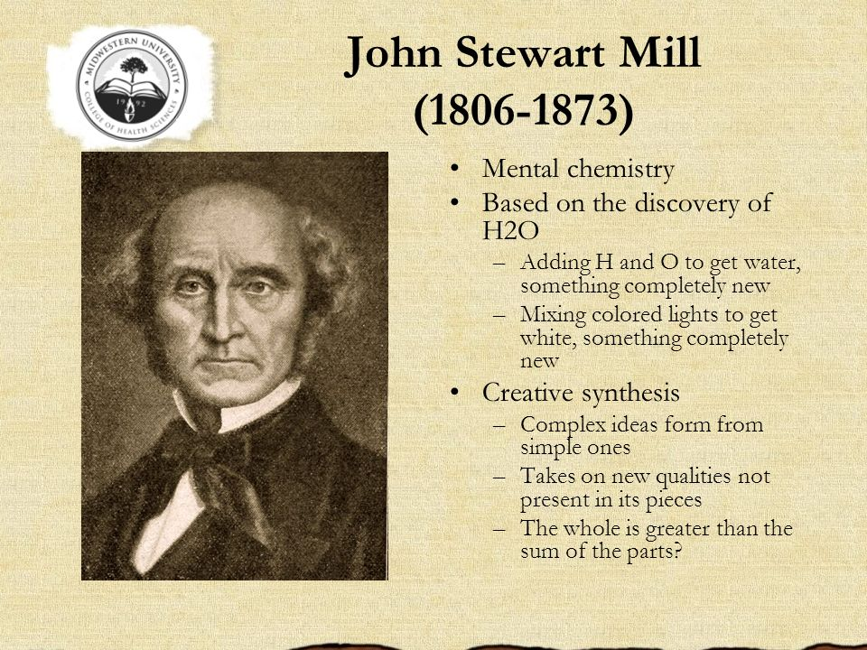 John Stewart Mill (1806-1873) Mental chemistry Based on the discovery of H2O –Adding H and O to get water, something completely new –Mixing colored li