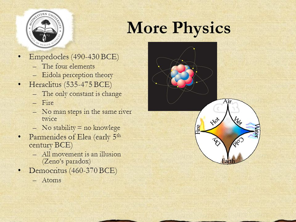 More Physics Empedocles (490-430 BCE) –The four elements –Eidola perception theory Heraclitus (535-475 BCE) –The only constant is change –Fire –No man