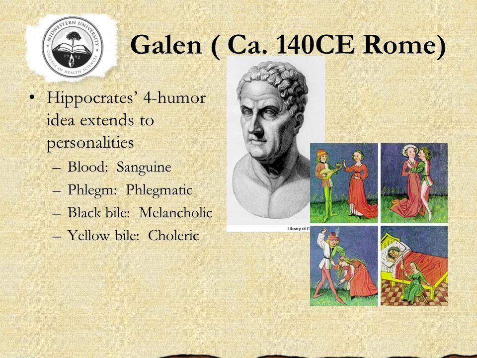 Galen ( Ca. 140CE Rome) Hippocrates 4-humor idea extends to personalities –Blood: Sanguine –Phlegm: Phlegmatic –Black bile: Melancholic –Yellow bile: