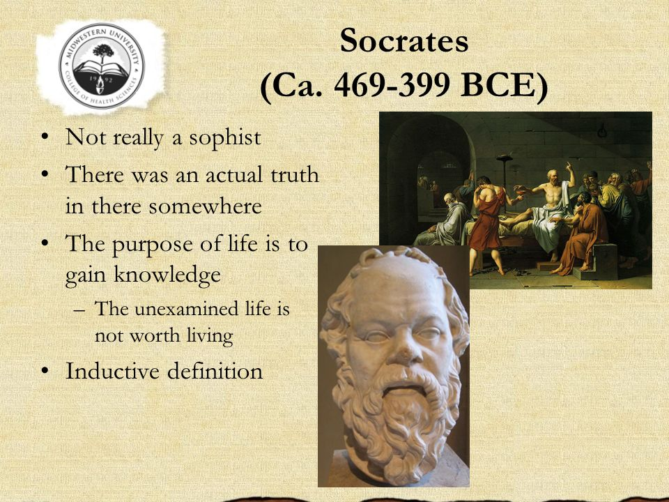 Socrates (Ca. 469-399 BCE) Not really a sophist There was an actual truth in there somewhere The purpose of life is to gain knowledge –The unexamined