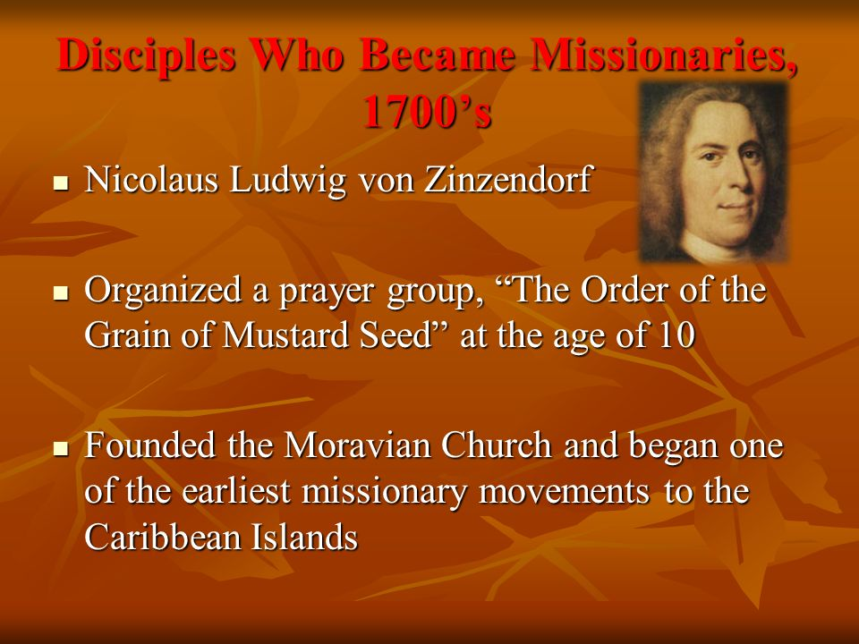 Disciples Who Became Missionaries, 1700s Nicolaus Ludwig von Zinzendorf Nicolaus Ludwig von Zinzendorf Organized a prayer group, The Order of the Grain of Mustard Seed at the age of 10 Organized a prayer group, The Order of the Grain of Mustard Seed at the age of 10 Founded the Moravian Church and began one of the earliest missionary movements to the Caribbean Islands Founded the Moravian Church and began one of the earliest missionary movements to the Caribbean Islands