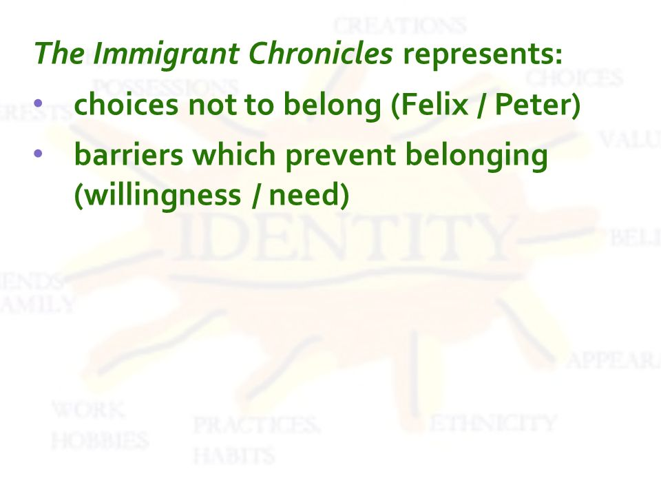 The Immigrant Chronicles represents: choices not to belong (Felix / Peter) barriers which prevent belonging (willingness / need)