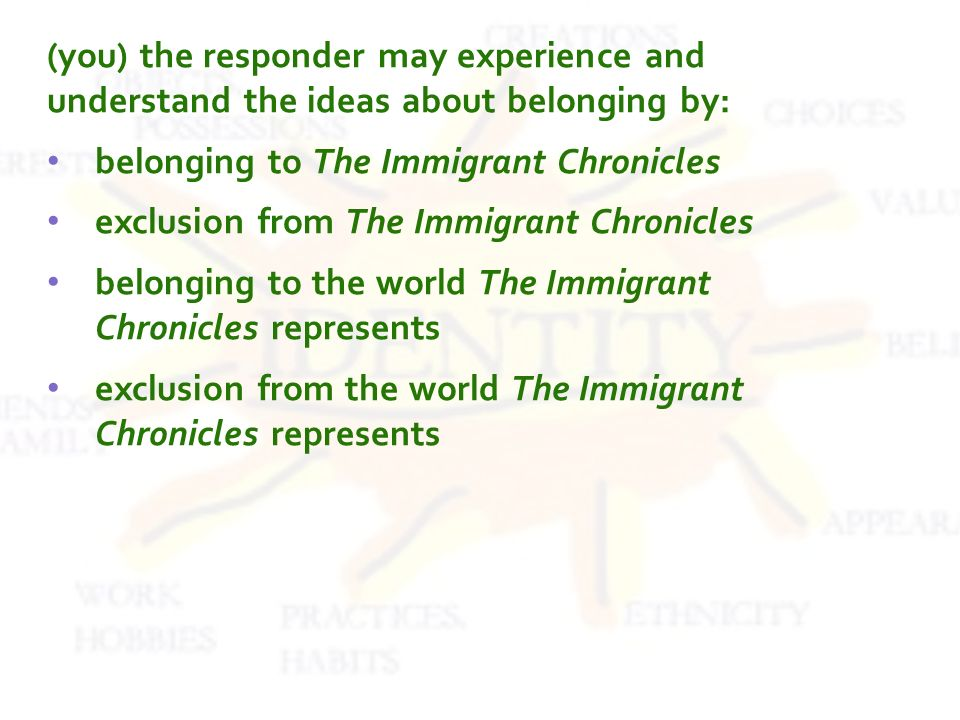 (you) the responder may experience and understand the ideas about belonging by: belonging to The Immigrant Chronicles exclusion from The Immigrant Chronicles belonging to the world The Immigrant Chronicles represents exclusion from the world The Immigrant Chronicles represents